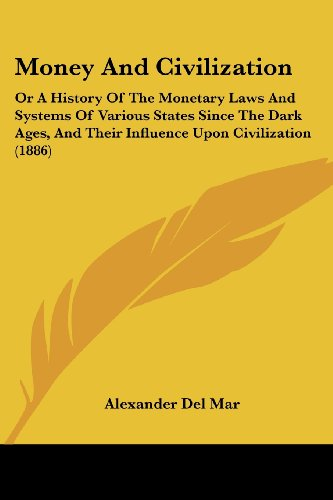 Money And Civilization: Or A History Of The Monetary Laws And Systems Of Various States Since The Dark Ages, And Their Influence Upon Civilization (1886)