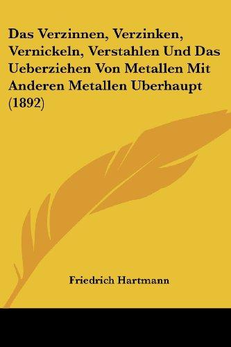 Das Verzinnen, Verzinken, Vernickeln, Verstahlen Und Das Ueberziehen Von Metallen Mit Anderen Metallen Uberhaupt (1892)