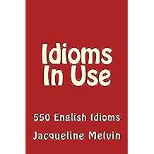 Idioms In Use: 550 ENGLISH IDIOMS (Idioms In Use   Book 1) (English Edition)