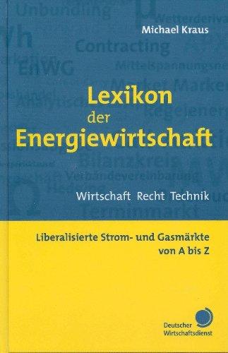 Lexikon der Energiewirtschaft: Wirtschaft, Recht, Technik. Liberalisierte Strom- und Gasmärkte von A-Z