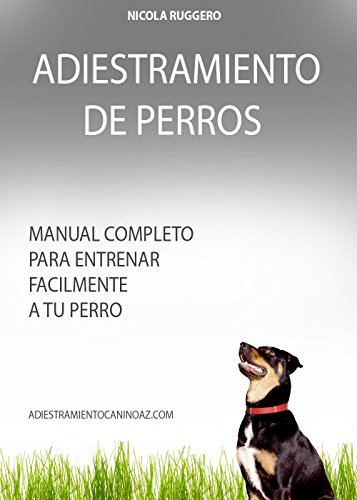 Adiestramiento de Perros: Cómo educar a su perro con métodos suaves. (Adiestramiento Canino Az nº 1) por Nicola Ruggero