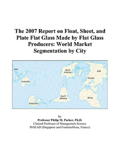 The 2007 Report on Float, Sheet, and Plate Flat Glass Made by Flat Glass Producers: World Market Segmentation by City