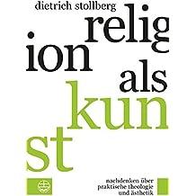 Religion als Kunst. Nachdenken über Praktische Theologie und Ästhetik