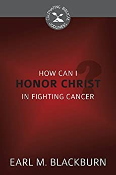 How Can I Honor Christ in Fighting Cancer? (Cultivating Biblical Godliness) (English Edition) di [Blackburn, Earl M.]