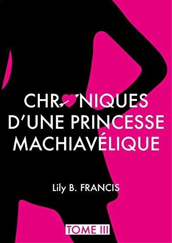 Chroniques d'une princesse machiavélique - Tome 3 par Lily B. Francis