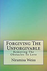 Forgiving The Unforgivable: Removing the Obstacles to Love by Niramisa Weiss (2014-03-01)
