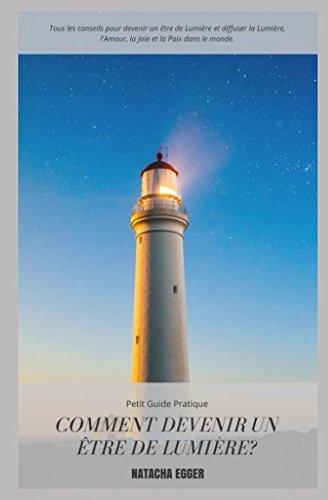 Petit Guide Pratique - COMMENT DEVENIR UN ÊTRE DE LUMIERE?: Tous les conseils pour devenir un être de Lumière et diffuser la Lumière, l'Amour, la Joie et la Paix dans le monde. par Natacha Egger
