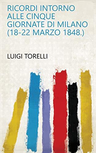 Milano 18 (Ricordi intorno alle cinque giornate di Milano (18-22 marzo 1848.) (Italian Edition))