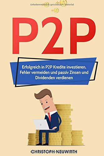 Buchseite und Rezensionen zu 'P2P: Erfolgreich in P2P Kredite investieren, Fehler vermeiden und passiv Zinsen und Dividenden verdienen (Passives Einkommen: Finanzielle Unabhängigkeit erlangen - Band, Band 4)' von Christoph Neuwirth