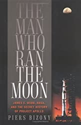The Man Who Ran the Moon: James E. Webb, NASA, and the Secret History of Project Apollo by Piers Bizony (2006-05-24)