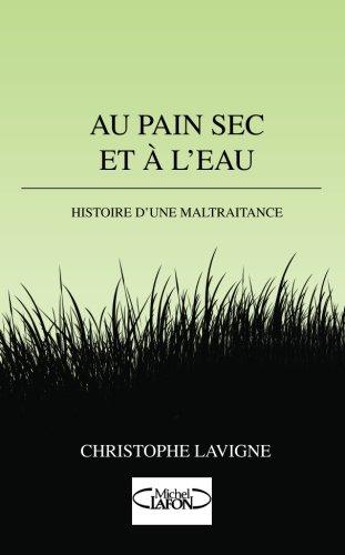 Au pain sec et à l'eau: Histoire d'une maltraitance par Christophe Lavigne
