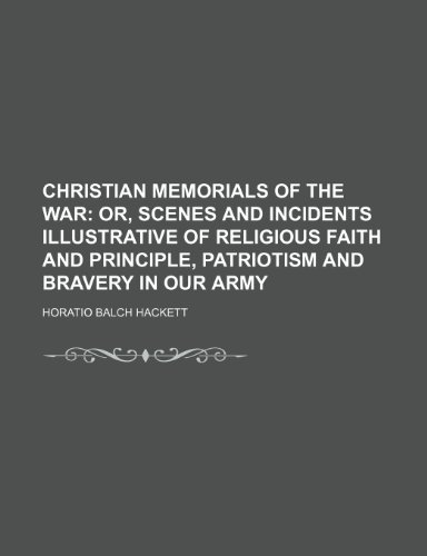 Christian memorials of the War;  or, Scenes and incidents illustrative of religious faith and principle, patriotism and bravery in our army