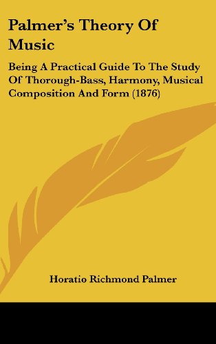 Palmers Theory of Music: Being a Practical Guide to the Study of Thorough-Bass, Harmony, Musical Composition and Form (1876)