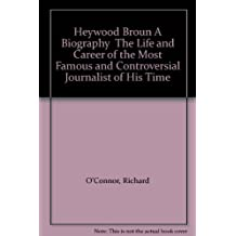 Heywood Broun A Biography The Life and Career of the Most Famous and Controversial Journalist of His Time