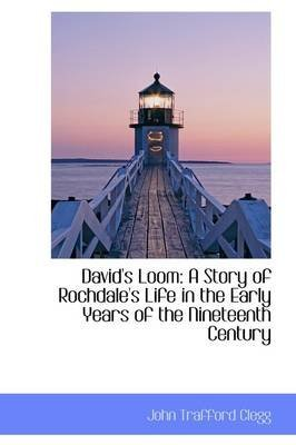 [David's Loom: A Story of Rochdale's Life in the Early Years of the Nineteenth Century] (By: John Trafford Clegg) [published: March, 2009]