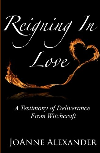 Reigning In Love: A Testimony of Deliverance  From Witchcraft