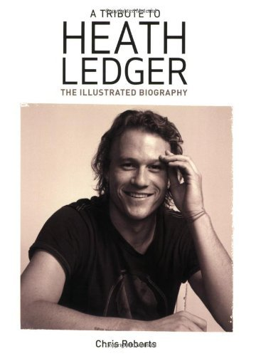 A Tribute to Heath Ledger: The Illustrated Biography by Chris Roberts (2009-09-01)