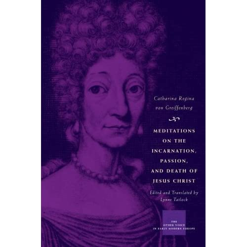 Meditations on the Incarnation, Passion, and Death of Jesus Christ (The Other Voice in Early Modern Europe) by Catharina Regina von Greiffenberg (2009-06-01)