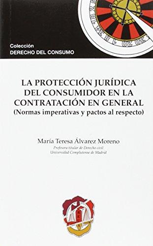 La protección jurídica del consumidor en la contratación en general: Normas imperativas y pactos al respecto (Derecho del consumo) por María Teresa Álvarez Moreno