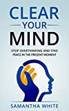 Clear Your Mind: Stop Overthinking and Find Peace in the Present Moment(Anxiety Relief, Stress Relief, Happiness)