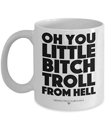 Absolutely Fabulous - Oh you little bitch troll from hell - Coffee Mug, Tea Cup, Funny, Quote, Gift Idea for Him or Her, Women and Mother, Father's Day, Sister, Brother, Parent