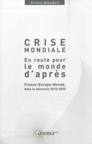 Crise mondiale, en route pour le monde d'après : France-Europe-Monde dans la décennie 2010-2020 par Franck Biancheri