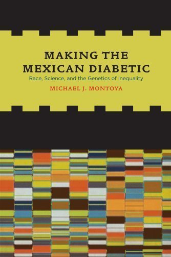 Making the Mexican Diabetic: Race, Science, and the Genetics of Inequality 1st (first) Edition by Montoya, Mich?l [2011]
