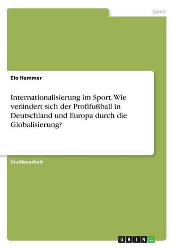 Internationalisierung im Sport. Wie verändert sich der Profifußball in Deutschland und Europa durch die Globalisierung?