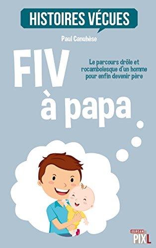 FIV à papa: Le parcours drôle et rocambolesque d'un homme pour enfin devenir père (HISTOIRES VECUE)