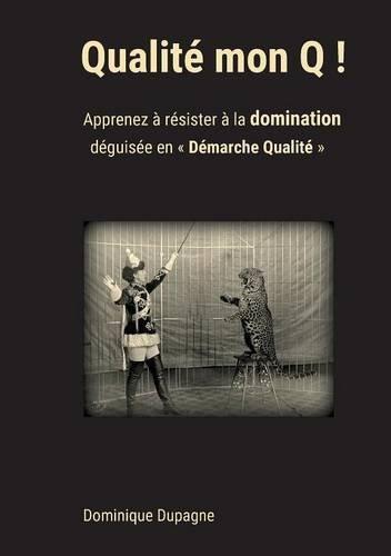 Qualité mon Q ! : Apprenez à résister à la domination déguisée en Démarche Qualité !