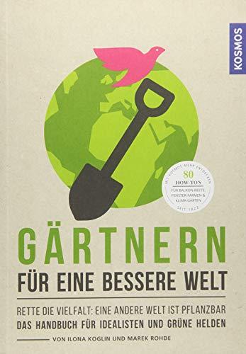 Gärtnern für eine bessere Welt: Rette die Vielfalt: eine andere Welt ist pflanzbar Das Handbuch für Idealisten und grüne Helden