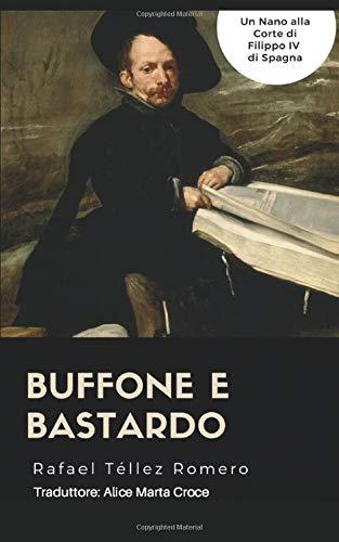 Buffone e Bastardo: un Nano alla corte di Filippo IV di Spagna par Rafael Téllez Romero