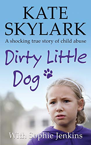 Dirty Little Dog: A Horrifying True Story of Child Abuse, and the Little Girl Who Couldn't Tell a Soul (Skylark Child Abuse True Stories, Band 1)