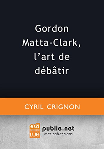 Gordon Matta-Clark, l'art de débâtir (Co-édition — ESÄ) par Cyril Crignon