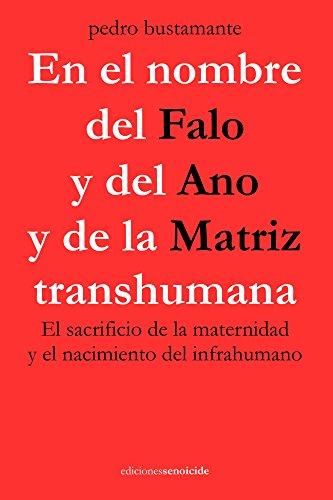 En el nombre del Falo y del Ano y de la Matriz transhumana: El sacrificio de la maternidad y el nacimiento del infrahumano por Pedro Bustamante