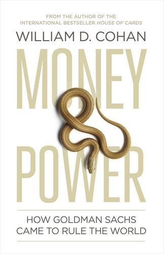 money-and-power-how-goldman-sachs-came-to-rule-the-world-by-william-d-cohan-2011-04-12