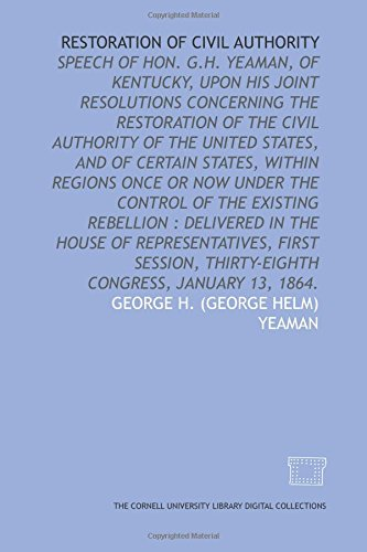 Restoration of civil authority: speech of Hon. G.H. Yeaman, of Kentucky, upon his joint resolutions concerning the restoration of the civil authority ... the existing rebellion : delivered in the Ho