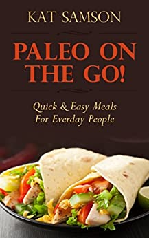 Paleo On The Go!: Quick & Easy Meals For Everyday People (Healthy Recipes for Busy People & Parents!) (English Edition) par [Samson, Kat]