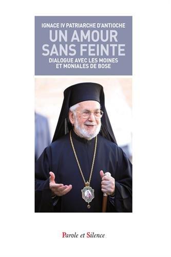 Un amour sans feinte : Les moines et les moniales de Bose dialoguent avec le patriarche grec-orthodoxe d'Antioche par Ignace IV