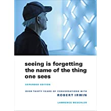Weschler, L: Seeing Is Forgetting the Name of the Thing One: Over Thirty Years of Conversations with Robert Irwin
