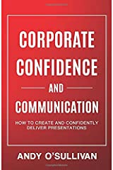 Corporate Confidence and Communication: How to Create and Confidently Deliver Presentations Paperback