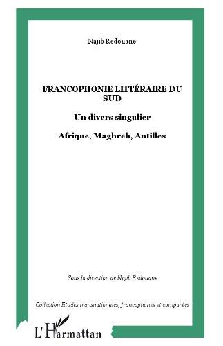 Francophonie littéraire du sud : un divers singulier, Afrique, Maghreb, Antilles