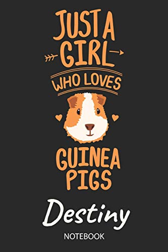 Just A Girl Who Loves Guinea Pigs - Destiny - Notebook: Cute Blank Lined Personalized & Customized Guinea Pig Name School Notebook / Journal for Girls ... School, Birthday, Christmas & Name Day Gift. (Pig Merchandise)