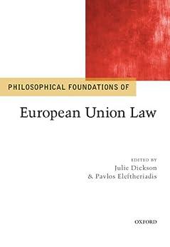 Philosophical Foundations of European Union Law (Philosophical Foundations of Law) by [Dickson, Julie, Eleftheriadis, Pavlos]