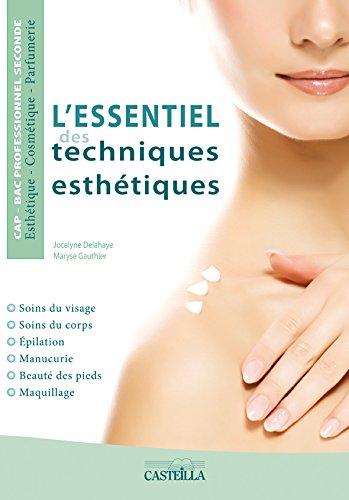 L'essentiel des techniques esthétiques : soins du visage, soins du corps, épilation, manucurie, beauté des pieds, maquillage : CAP-bac professionnel seconde esthétique-cosmétique-parfumerie