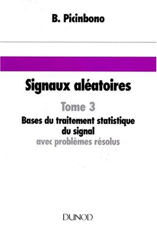SIGNAUX ALEATOIRES. Tome 3, Bases du traitement statistique du signal avec problèmes résolus par Bernard Picinbono