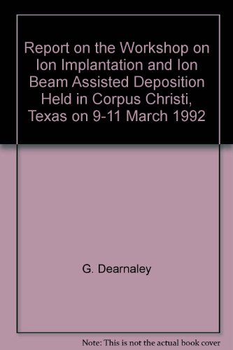 Report on the Workshop on Ion Implantation and Ion Beam Assisted Deposition Held in Corpus Christi, Texas on 9-11 March 1992