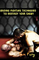 Ground Fighting Techniques to Destroy Your Enemy: Mixed Martial Arts, Brazilian Jiu Jitsu and Street Fighting Grappling Techniques and Strategy (Self Defense Series) by Sam Fury (2014-06-28)