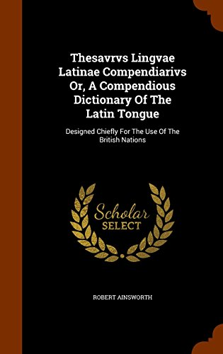 Thesavrvs Lingvae Latinae Compendiarivs Or, A Compendious Dictionary Of The Latin Tongue: Designed Chiefly For The Use Of The British Nations