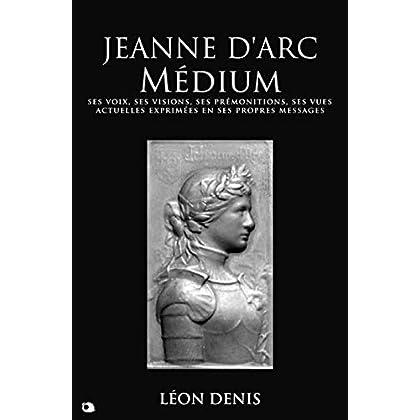 Jeanne d'Arc Médium: ses voix, ses visions, ses prémonitions, ses vues actuelles exprimées en ses propres messages